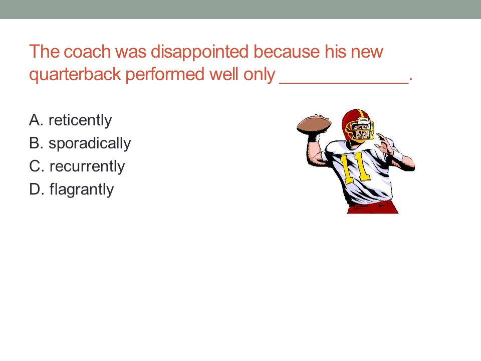 The coach was disappointed because his new quarterback performed well only _____________.