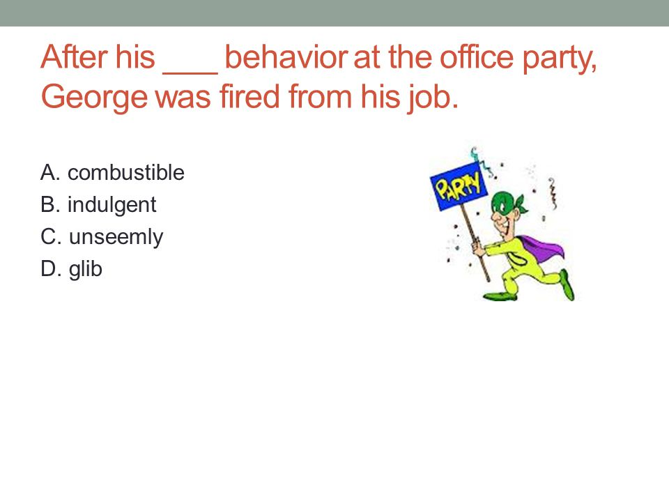 After his ___ behavior at the office party, George was fired from his job.