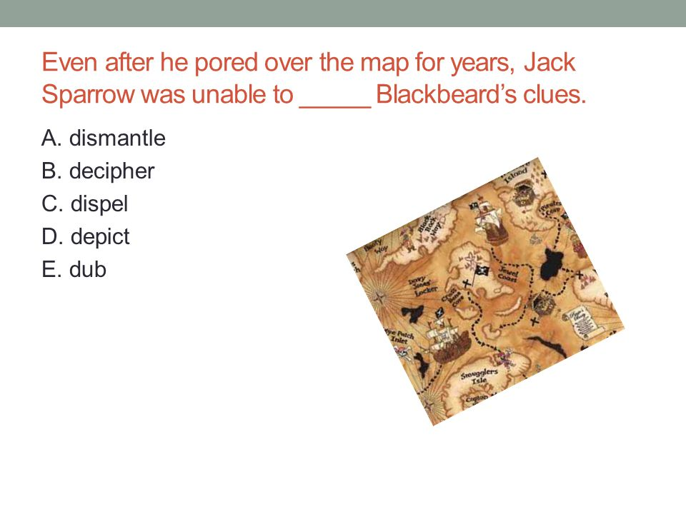 Even after he pored over the map for years, Jack Sparrow was unable to _____ Blackbeard's clues.