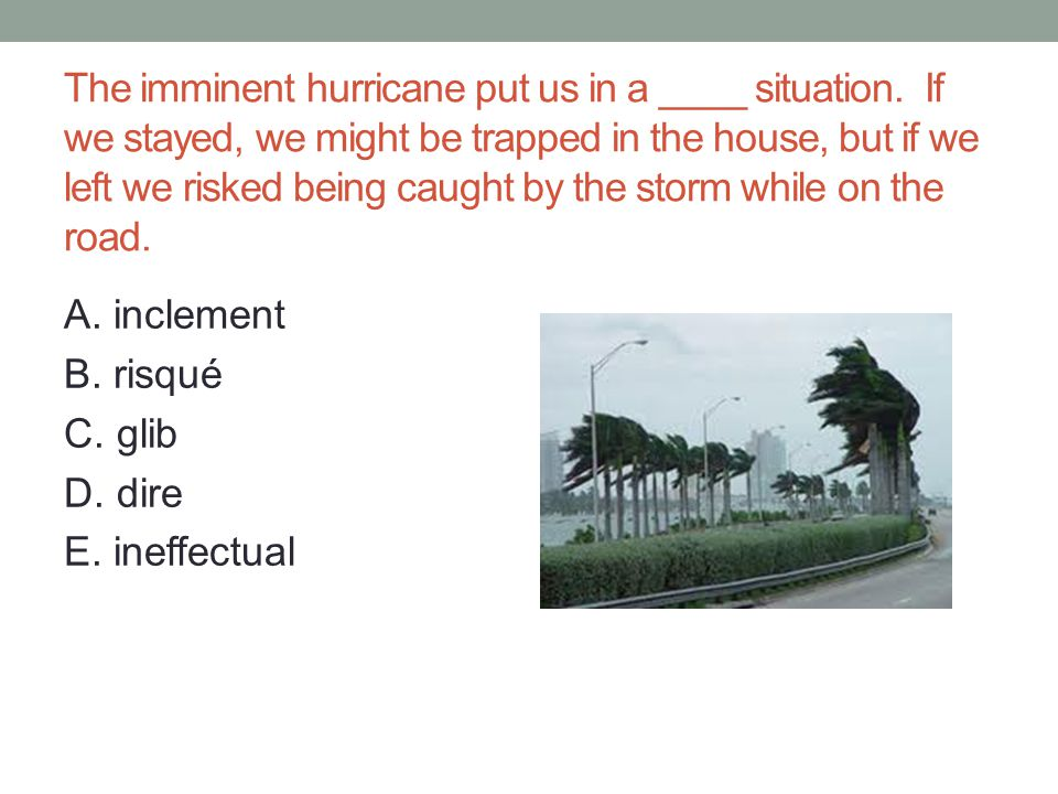 The imminent hurricane put us in a ____ situation.