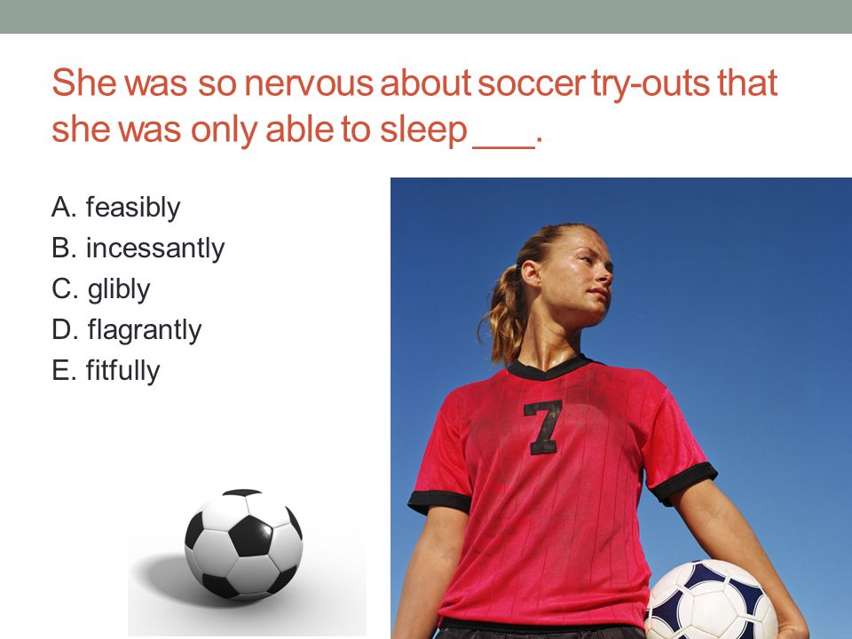 She was so nervous about soccer try-outs that she was only able to sleep ___.