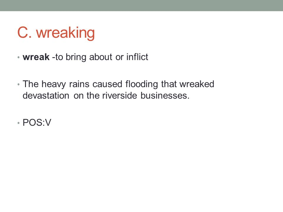 wreak -to bring about or inflict The heavy rains caused flooding that wreaked devastation on the riverside businesses.