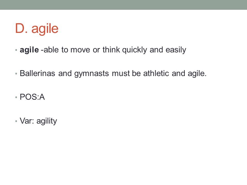 agile -able to move or think quickly and easily Ballerinas and gymnasts must be athletic and agile.