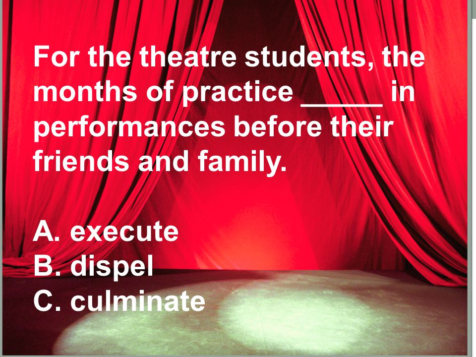 For the theatre students, the months of practice _____ in performances before their friends and family.
