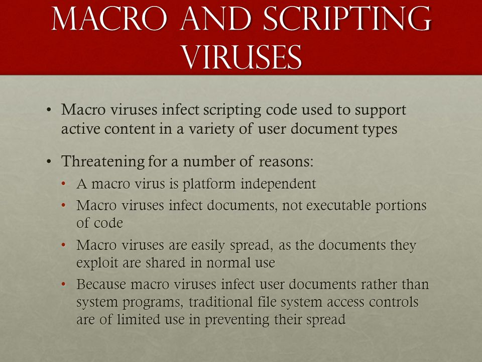 Macro and scripting viruses Macro viruses infect scripting code used to support active content in a variety of user document typesMacro viruses infect