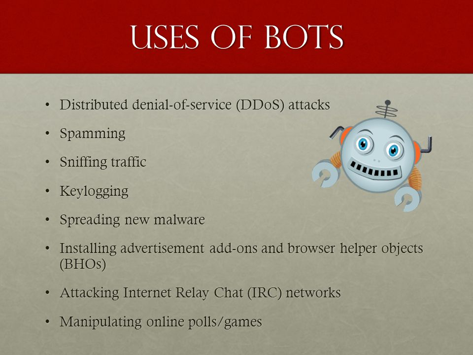 Uses of bots Distributed denial-of-service (DDoS) attacksDistributed denial-of-service (DDoS) attacks SpammingSpamming Sniffing trafficSniffing traffi
