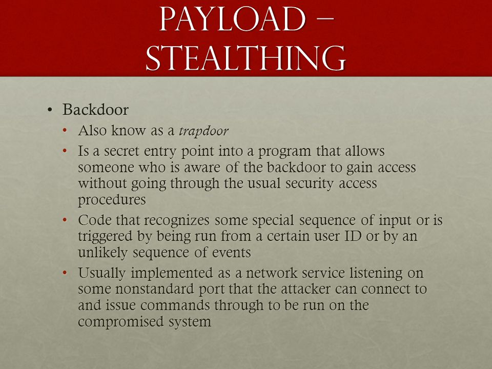 Payload – stealthing BackdoorBackdoor Also know as a trapdoorAlso know as a trapdoor Is a secret entry point into a program that allows someone who is