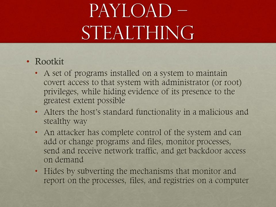 Payload – stealthing RootkitRootkit A set of programs installed on a system to maintain covert access to that system with administrator (or root) priv