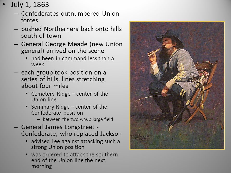 July 1, 1863 – Confederates outnumbered Union forces – pushed Northerners back onto hills south of town – General George Meade (new Union general) arrived on the scene had been in command less than a week – each group took position on a series of hills, lines stretching about four miles Cemetery Ridge – center of the Union line Seminary Ridge – center of the Confederate position – between the two was a large field – General James Longstreet - Confederate, who replaced Jackson advised Lee against attacking such a strong Union position was ordered to attack the southern end of the Union line the next morning