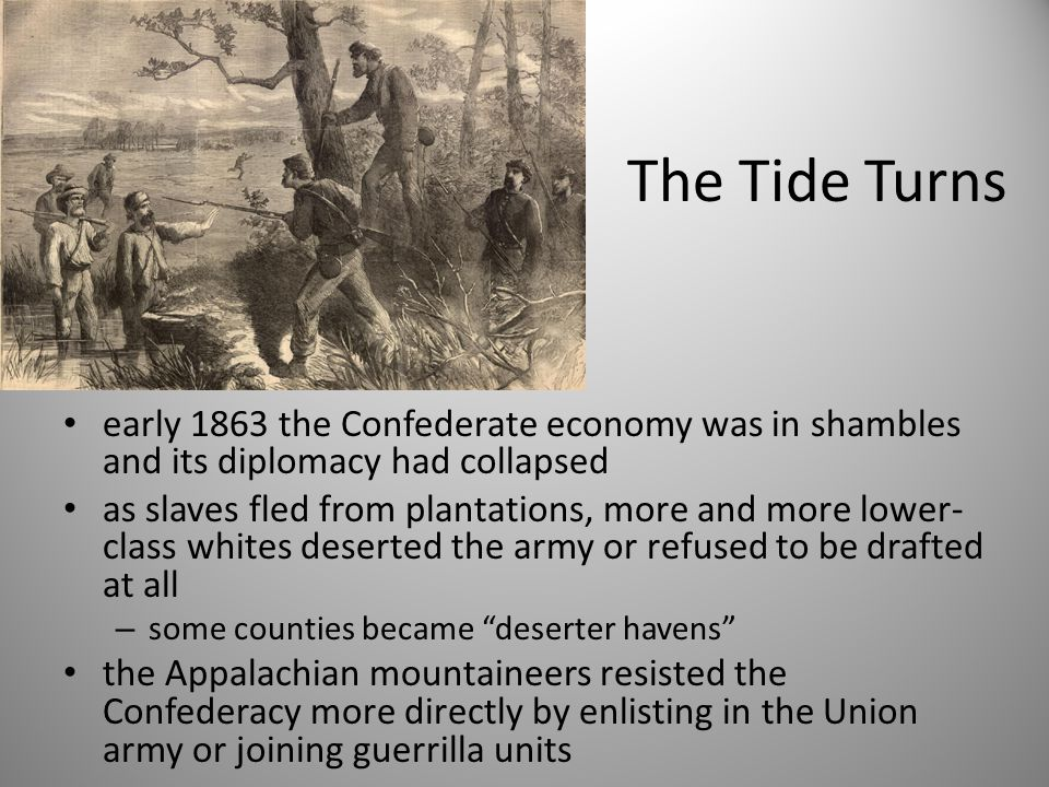 The Tide Turns early 1863 the Confederate economy was in shambles and its diplomacy had collapsed as slaves fled from plantations, more and more lower- class whites deserted the army or refused to be drafted at all – some counties became deserter havens the Appalachian mountaineers resisted the Confederacy more directly by enlisting in the Union army or joining guerrilla units