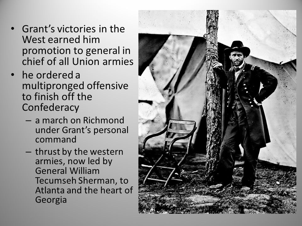 Grant's victories in the West earned him promotion to general in chief of all Union armies he ordered a multipronged offensive to finish off the Confederacy – a march on Richmond under Grant's personal command – thrust by the western armies, now led by General William Tecumseh Sherman, to Atlanta and the heart of Georgia