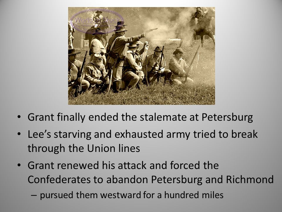 Grant finally ended the stalemate at Petersburg Lee's starving and exhausted army tried to break through the Union lines Grant renewed his attack and forced the Confederates to abandon Petersburg and Richmond – pursued them westward for a hundred miles