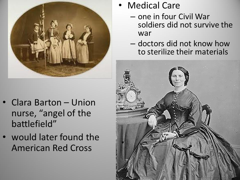 Clara Barton – Union nurse, angel of the battlefield would later found the American Red Cross Medical Care – one in four Civil War soldiers did not survive the war – doctors did not know how to sterilize their materials