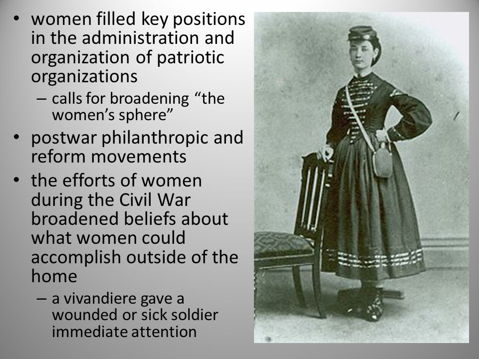women filled key positions in the administration and organization of patriotic organizations – calls for broadening the women's sphere postwar philanthropic and reform movements the efforts of women during the Civil War broadened beliefs about what women could accomplish outside of the home – a vivandiere gave a wounded or sick soldier immediate attention