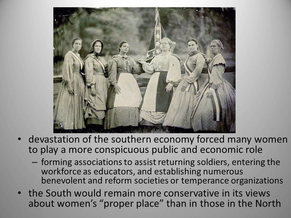 devastation of the southern economy forced many women to play a more conspicuous public and economic role – forming associations to assist returning soldiers, entering the workforce as educators, and establishing numerous benevolent and reform societies or temperance organizations the South would remain more conservative in its views about women's proper place than in those in the North