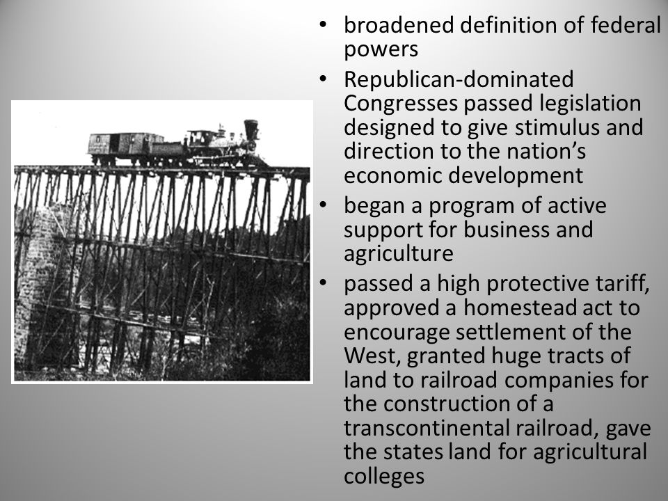 broadened definition of federal powers Republican-dominated Congresses passed legislation designed to give stimulus and direction to the nation's economic development began a program of active support for business and agriculture passed a high protective tariff, approved a homestead act to encourage settlement of the West, granted huge tracts of land to railroad companies for the construction of a transcontinental railroad, gave the states land for agricultural colleges