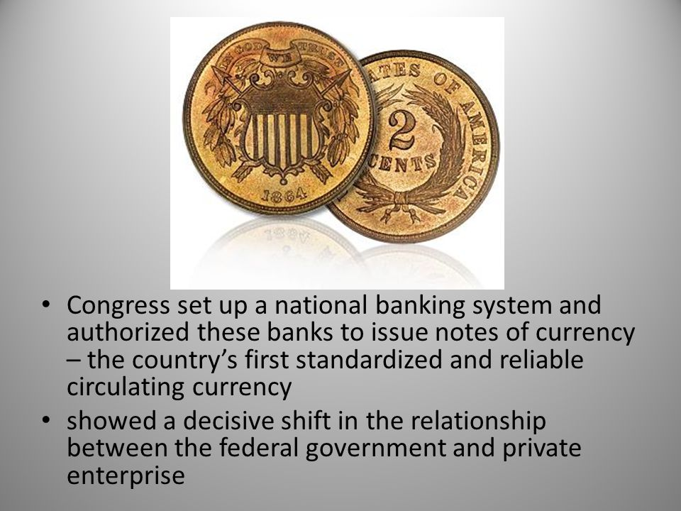 Congress set up a national banking system and authorized these banks to issue notes of currency – the country's first standardized and reliable circulating currency showed a decisive shift in the relationship between the federal government and private enterprise