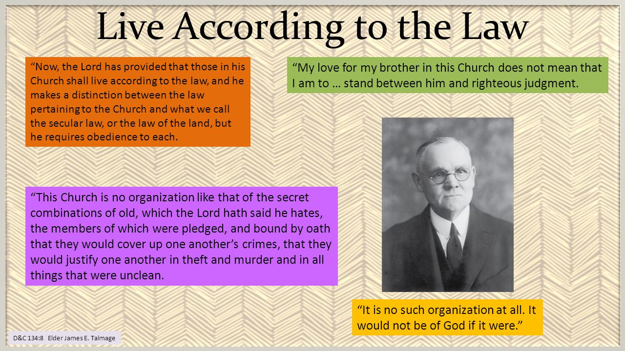 "Live According to the Law D&C 134:8 Elder James E. Talmage ""My love for my brother in this Church does not mean that I am to … stand between him and r"