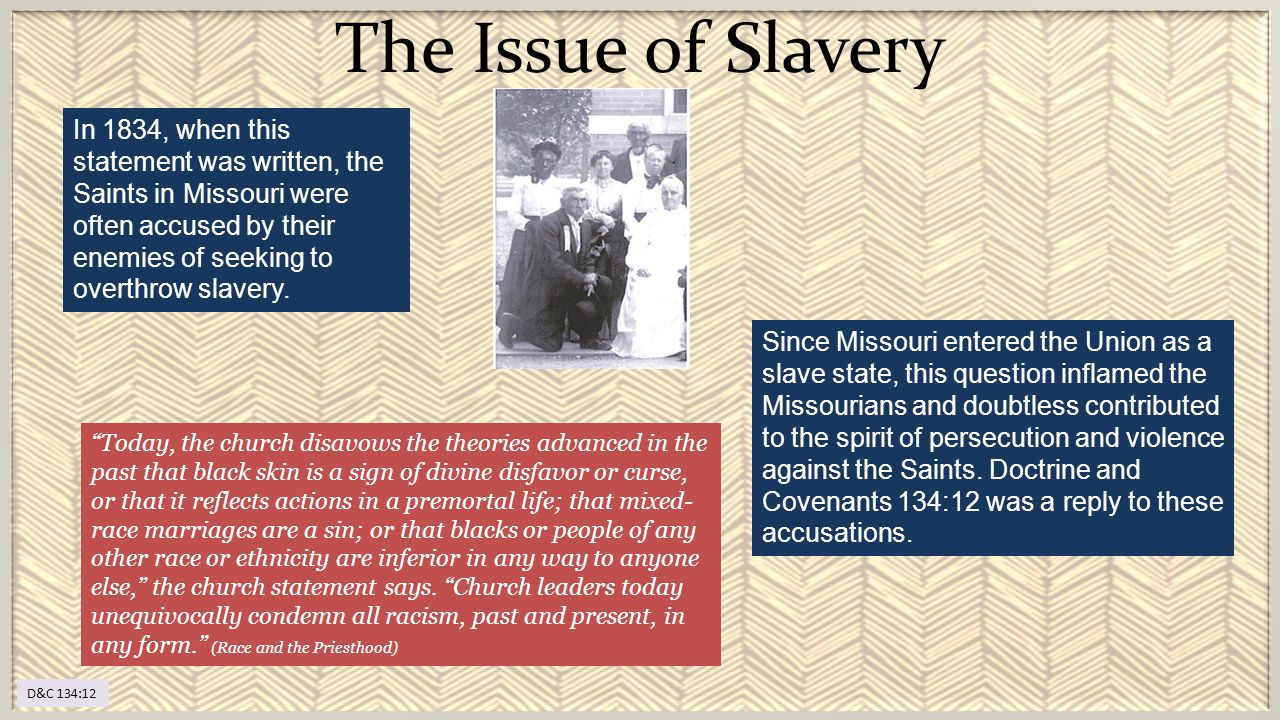 The Issue of Slavery D&C 134:12 In 1834, when this statement was written, the Saints in Missouri were often accused by their enemies of seeking to ove