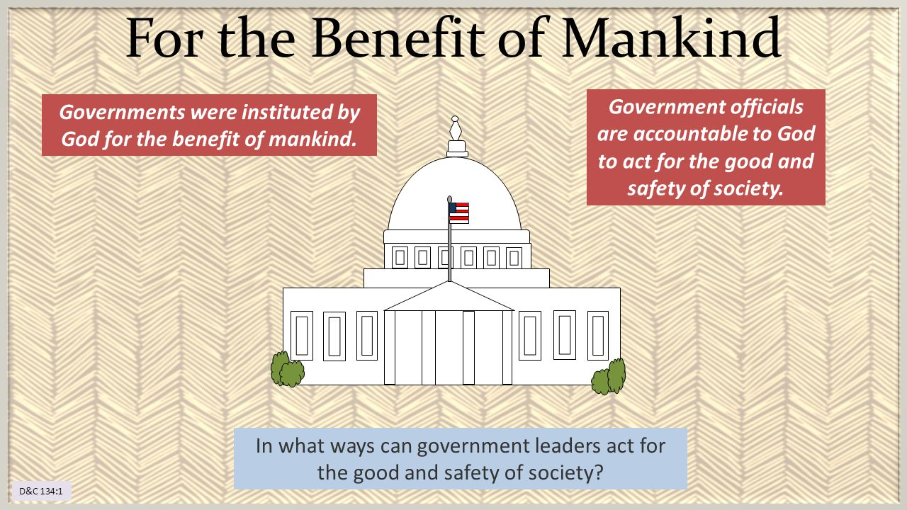 Governments were instituted by God for the benefit of mankind. For the Benefit of Mankind Government officials are accountable to God to act for the g