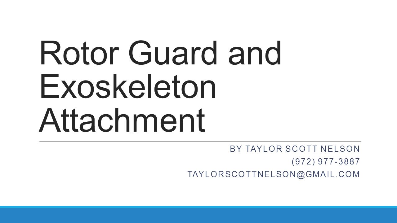 Rotor Guard and Exoskeleton Attachment BY TAYLOR SCOTT NELSON (972) 977-3887 TAYLORSCOTTNELSON@GMAIL.COM