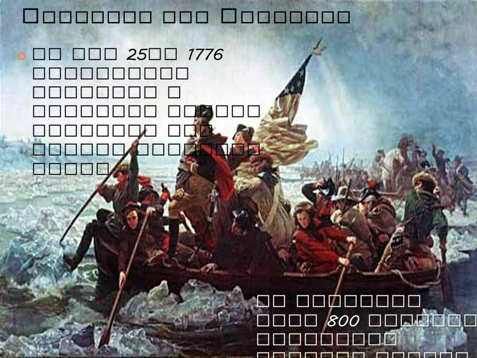 C ROSSING THE D ELAWARE On Dec 25 th 1776 Washington launched a surprise attack crossing the frozen Delaware River.