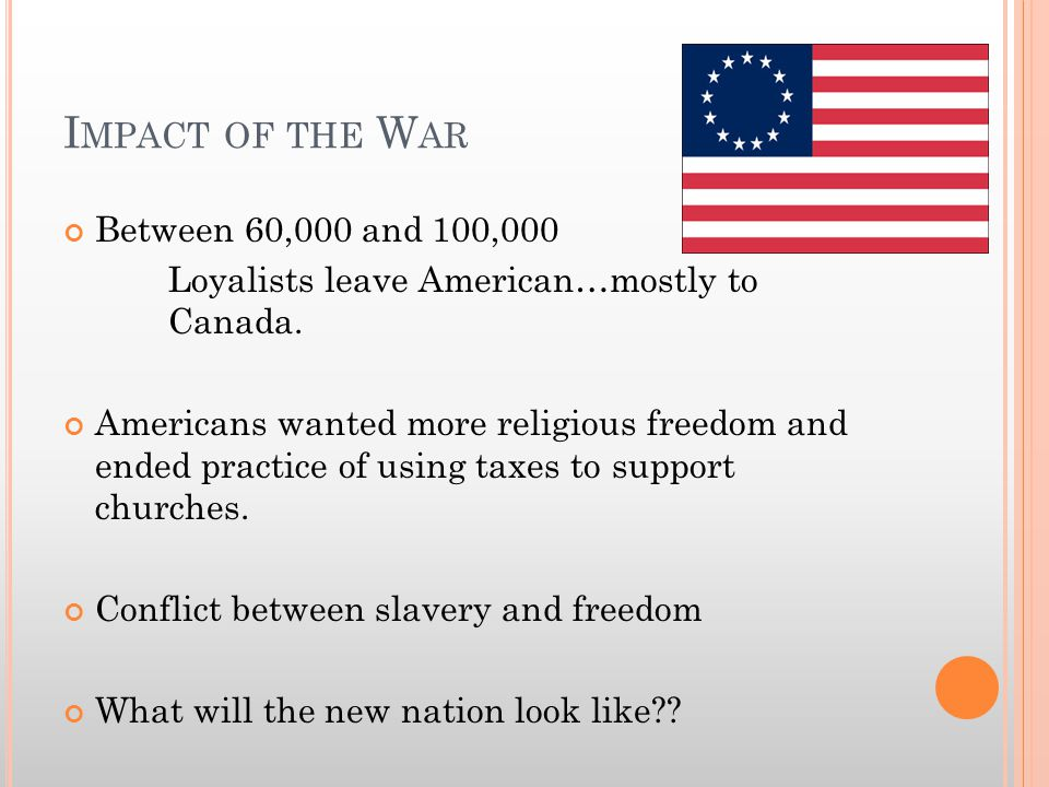 I MPACT OF THE W AR Between 60,000 and 100,000 Loyalists leave American…mostly to Canada.