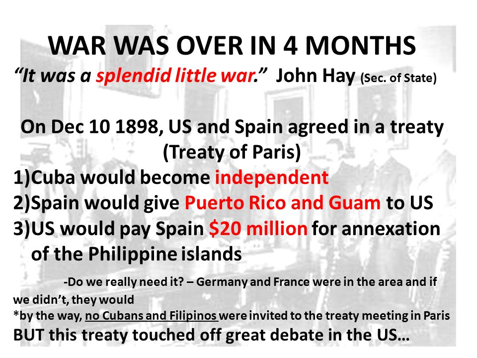 """WAR WAS OVER IN 4 MONTHS """"It was a splendid little war."""" John Hay (Sec. of State) On Dec 10 1898, US and Spain agreed in a treaty (Treaty of Paris) 1)"""