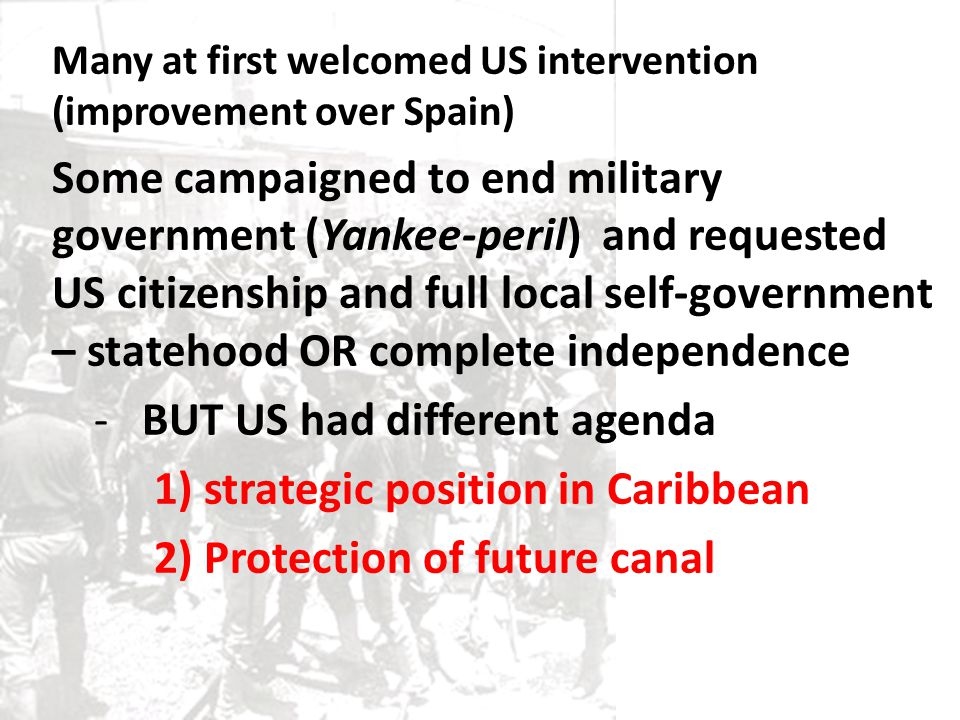 Many at first welcomed US intervention (improvement over Spain) Some campaigned to end military government (Yankee-peril) and requested US citizenship and full local self-government – statehood OR complete independence -BUT US had different agenda 1) strategic position in Caribbean 2) Protection of future canal