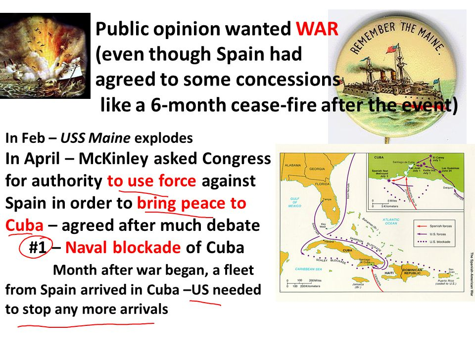 Public opinion wanted WAR (even though Spain had agreed to some concessions like a 6-month cease-fire after the event) In Feb – USS Maine explodes In April – McKinley asked Congress for authority to use force against Spain in order to bring peace to Cuba – agreed after much debate #1 – Naval blockade of Cuba Month after war began, a fleet from Spain arrived in Cuba –US needed to stop any more arrivals