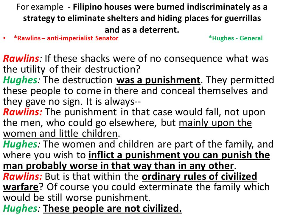 For example - Filipino houses were burned indiscriminately as a strategy to eliminate shelters and hiding places for guerrillas and as a deterrent.
