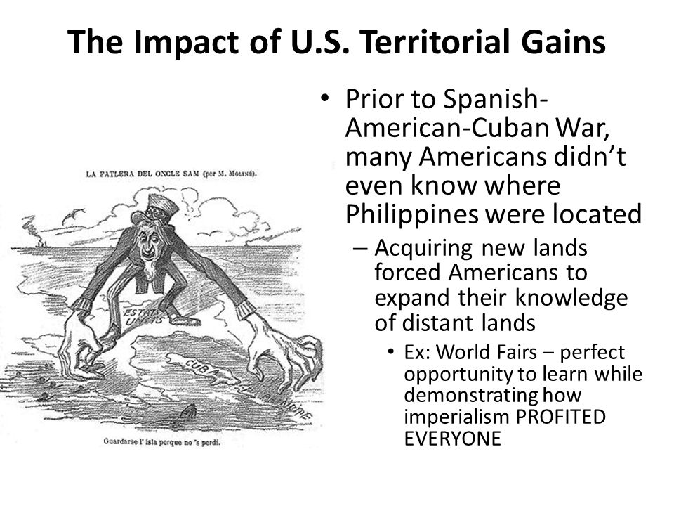The Impact of U.S. Territorial Gains Prior to Spanish- American-Cuban War, many Americans didn't even know where Philippines were located – Acquiring