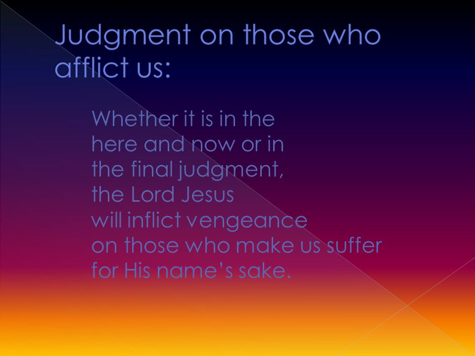 Whether it is in the here and now or in the final judgment, the Lord Jesus will inflict vengeance on those who make us suffer for His name's sake.