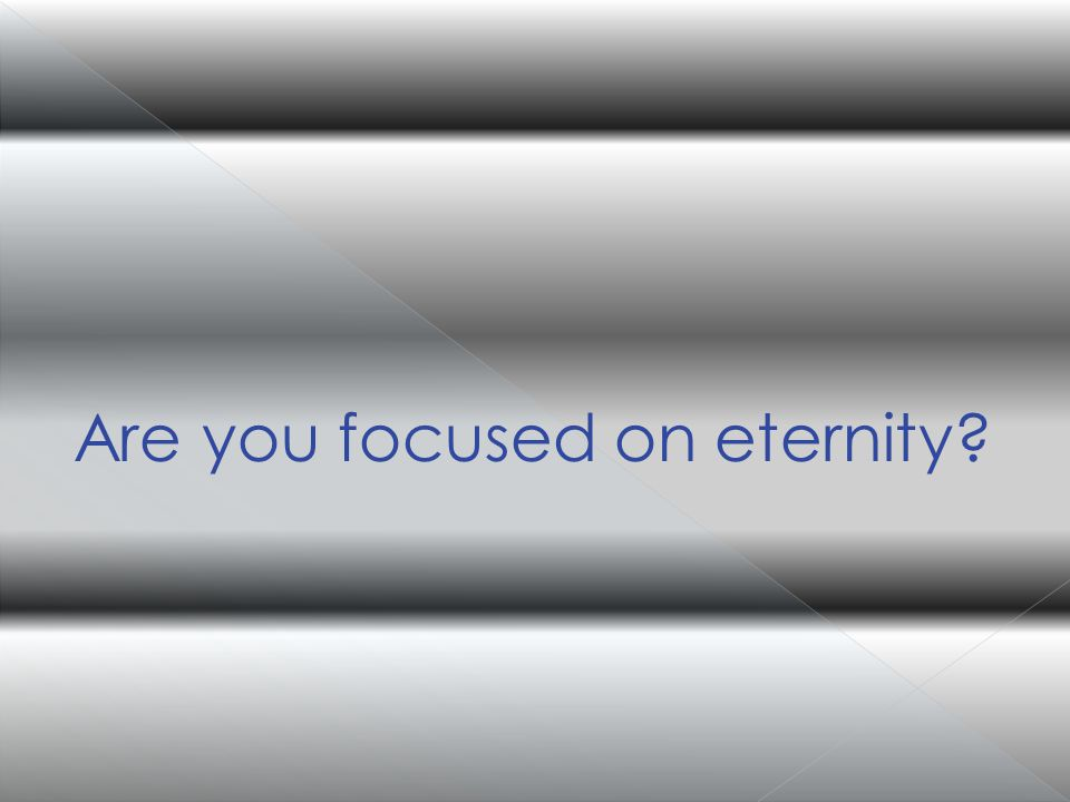 Are you focused on eternity