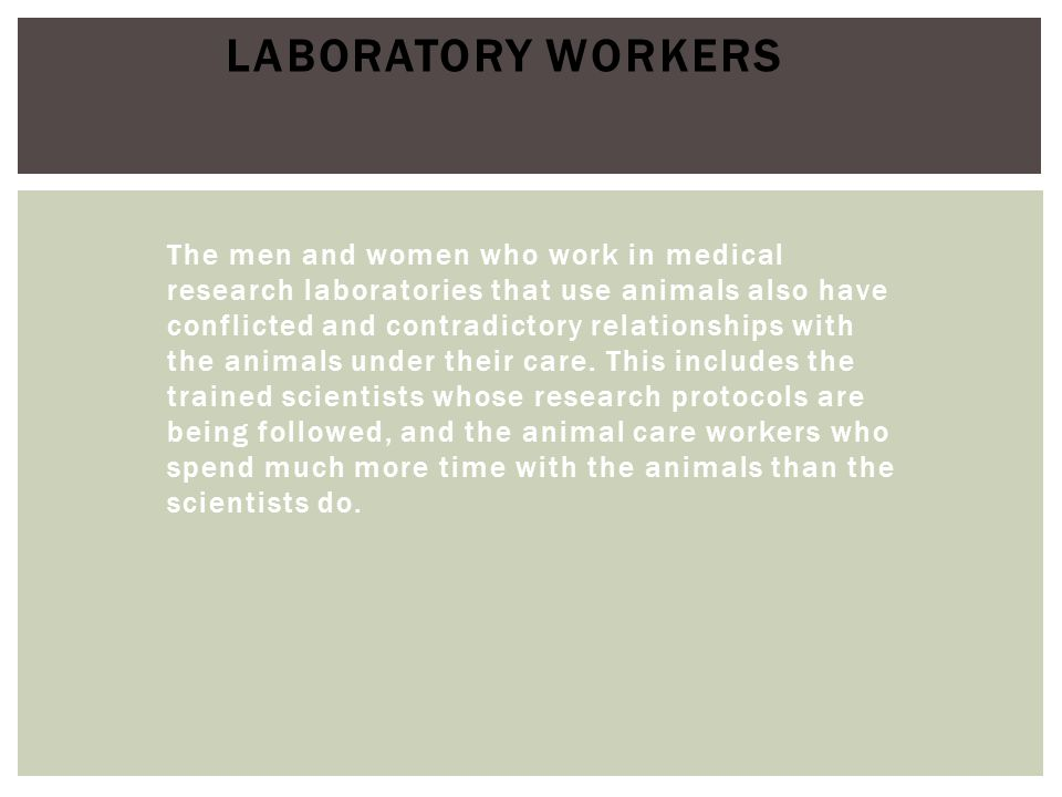 The men and women who work in medical research laboratories that use animals also have conflicted and contradictory relationships with the animals und