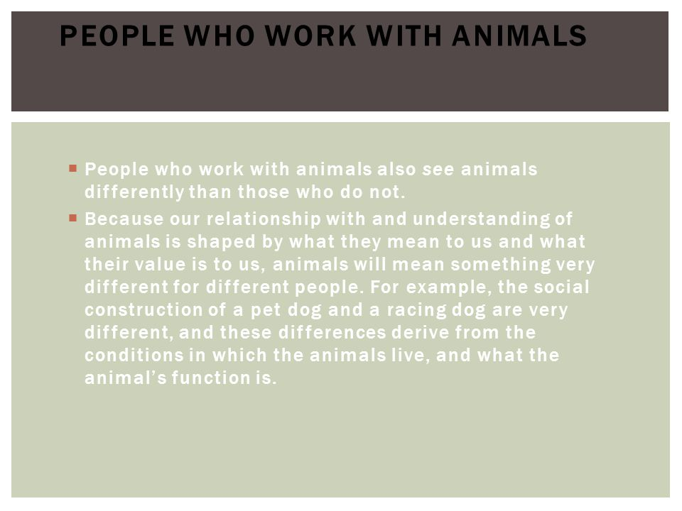  People who work with animals also see animals differently than those who do not.  Because our relationship with and understanding of animals is sha