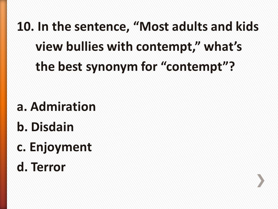 "10. In the sentence, ""Most adults and kids view bullies with contempt,"" what's the best synonym for ""contempt""? a. Admiration b. Disdain c. Enjoyment"