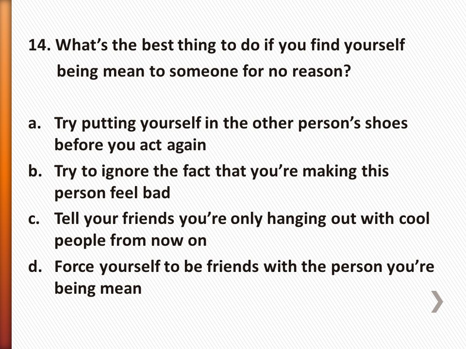 14. What's the best thing to do if you find yourself being mean to someone for no reason? a.Try putting yourself in the other person's shoes before yo