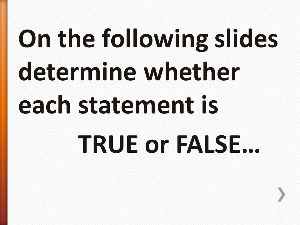 On the following slides determine whether each statement is TRUE or FALSE…