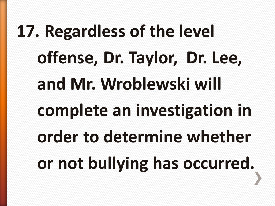 17. Regardless of the level offense, Dr. Taylor, Dr. Lee, and Mr. Wroblewski will complete an investigation in order to determine whether or not bully
