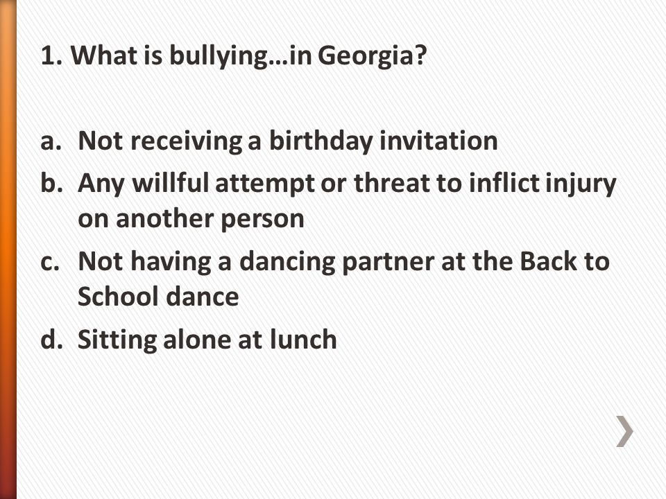 1. What is bullying…in Georgia? a.Not receiving a birthday invitation b.Any willful attempt or threat to inflict injury on another person c.Not having