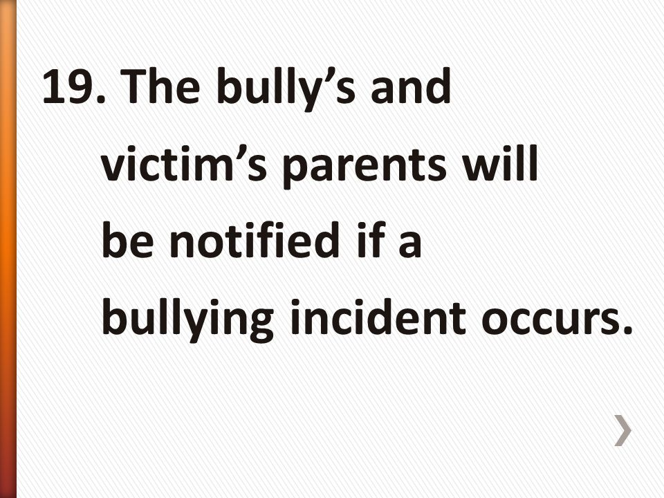 19. The bully's and victim's parents will be notified if a bullying incident occurs.
