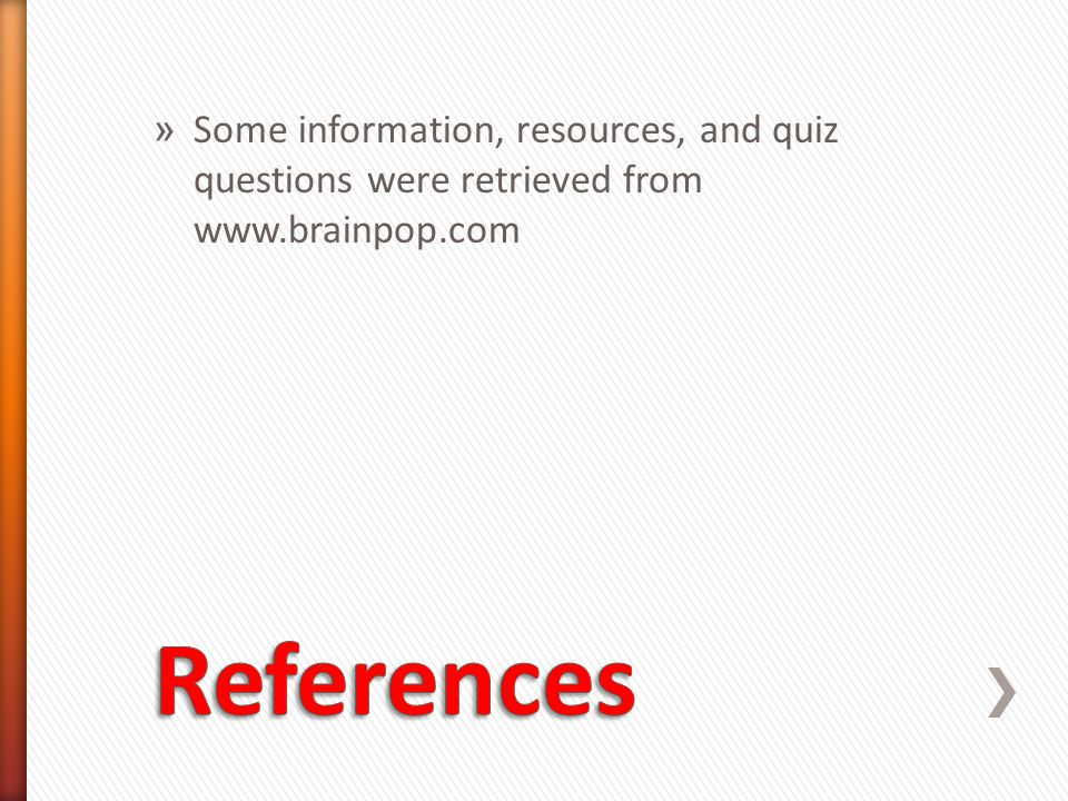 » Some information, resources, and quiz questions were retrieved from www.brainpop.com