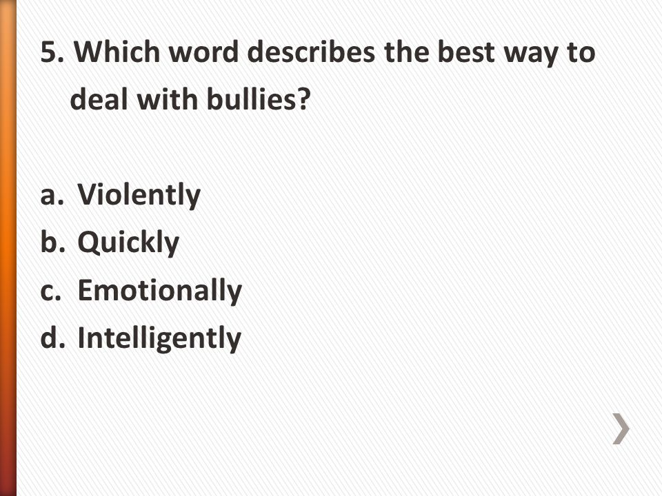 5. Which word describes the best way to deal with bullies? a.Violently b.Quickly c.Emotionally d.Intelligently