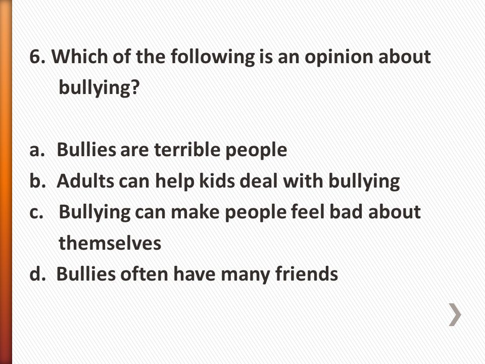 6. Which of the following is an opinion about bullying? a.Bullies are terrible people b.Adults can help kids deal with bullying c. Bullying can make p