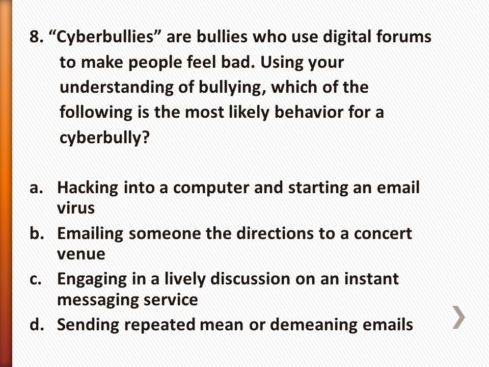 8. Cyberbullies are bullies who use digital forums to make people feel bad.