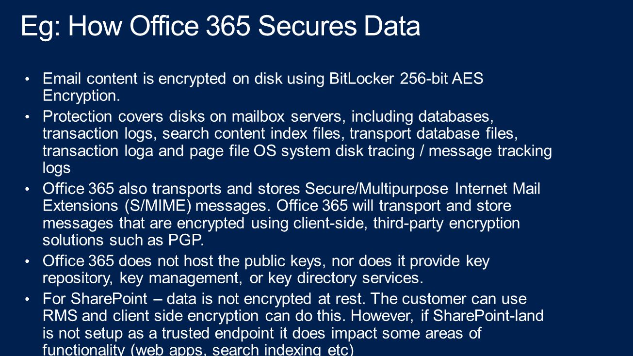 Eg: How Office 365 Secures Data Email content is encrypted on disk using BitLocker 256-bit AES Encryption.