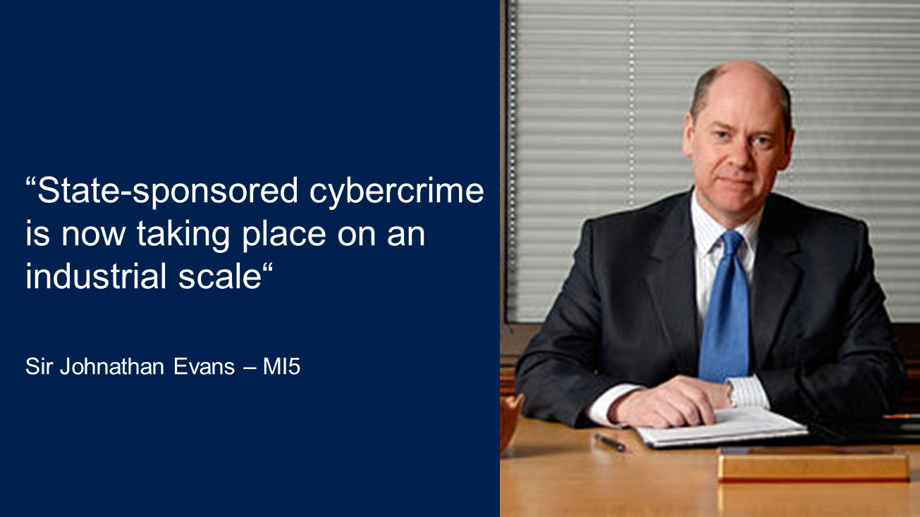 State-sponsored cybercrime is now taking place on an industrial scale Sir Johnathan Evans – MI5