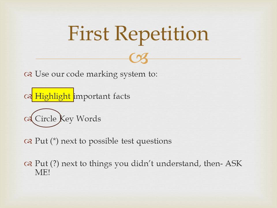  First Repetition  Use our code marking system to:  Highlight important facts  Circle Key Words  Put (*) next to possible test questions  Put ( ) next to things you didn't understand, then- ASK ME!