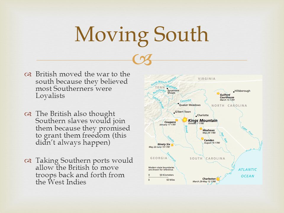  Moving South  British moved the war to the south because they believed most Southerners were Loyalists  The British also thought Southern slaves would join them because they promised to grant them freedom (this didn't always happen)  Taking Southern ports would allow the British to move troops back and forth from the West Indies